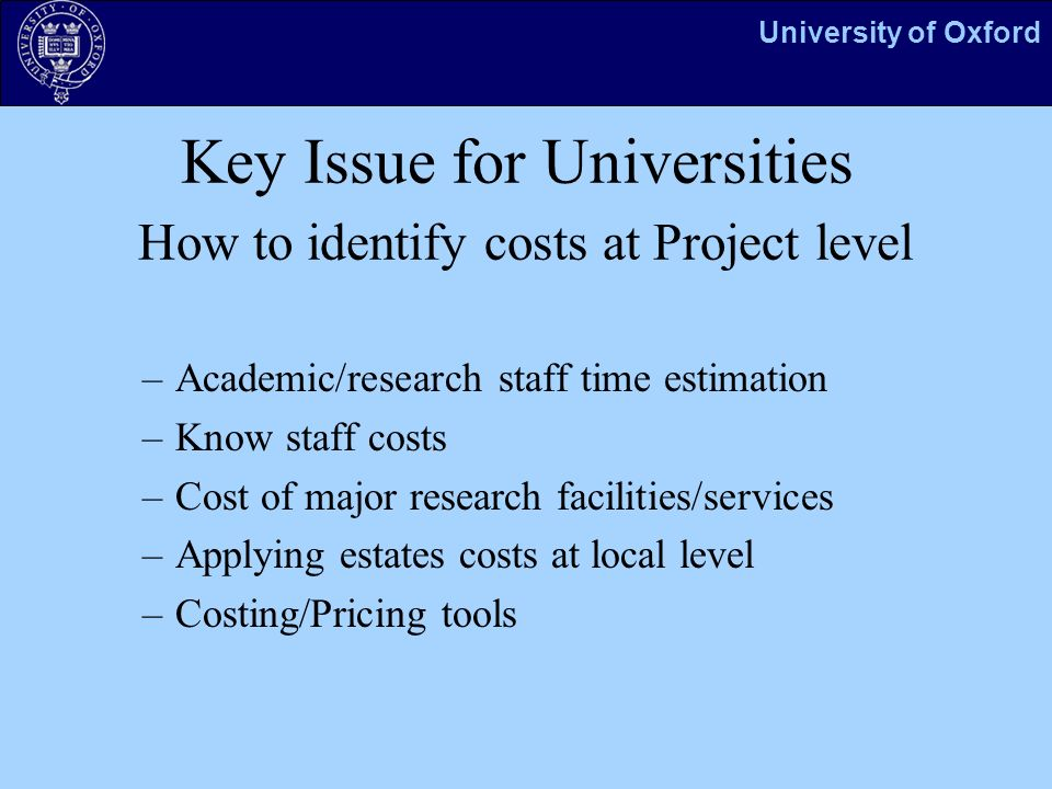 University of Oxford Key Issue for Universities How to identify costs at Project level –Academic/research staff time estimation –Know staff costs –Cost of major research facilities/services –Applying estates costs at local level –Costing/Pricing tools