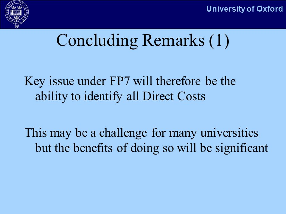 University of Oxford Concluding Remarks (1) Key issue under FP7 will therefore be the ability to identify all Direct Costs This may be a challenge for many universities but the benefits of doing so will be significant