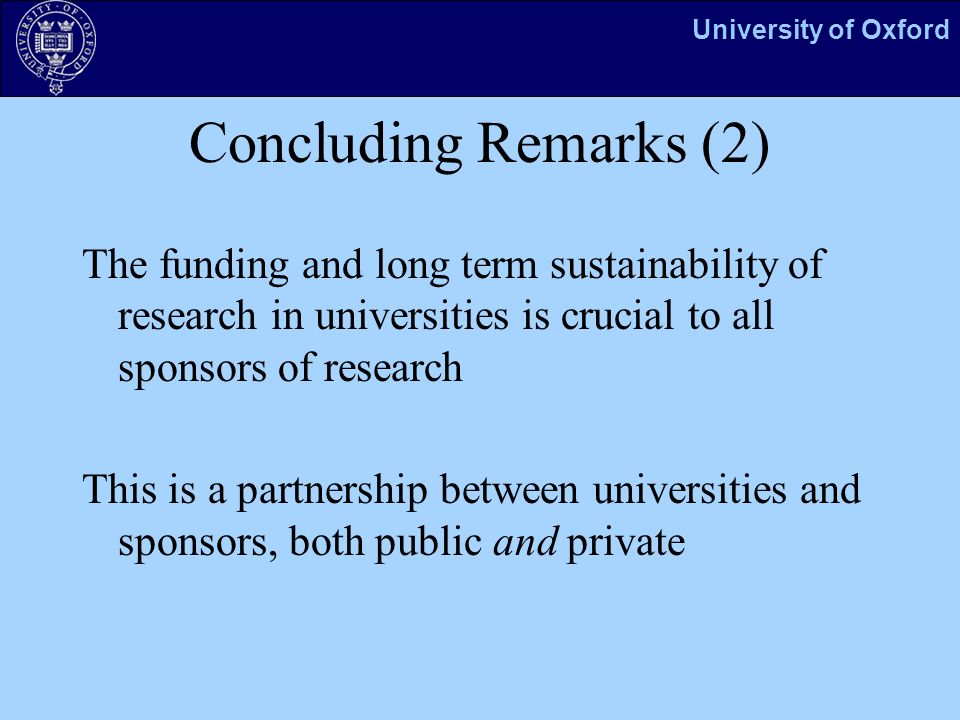 University of Oxford Concluding Remarks (2) The funding and long term sustainability of research in universities is crucial to all sponsors of research This is a partnership between universities and sponsors, both public and private
