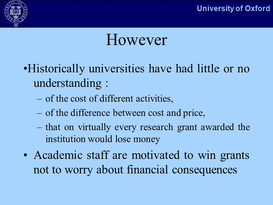 University of Oxford However Historically universities have had little or no understanding : –of the cost of different activities, –of the difference between cost and price, –that on virtually every research grant awarded the institution would lose money Academic staff are motivated to win grants not to worry about financial consequences
