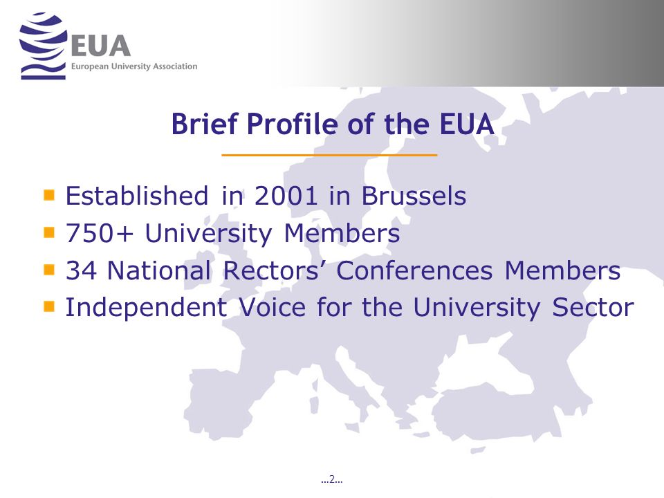 …2… Brief Profile of the EUA Established in 2001 in Brussels 750+ University Members 34 National Rectors Conferences Members Independent Voice for the University Sector