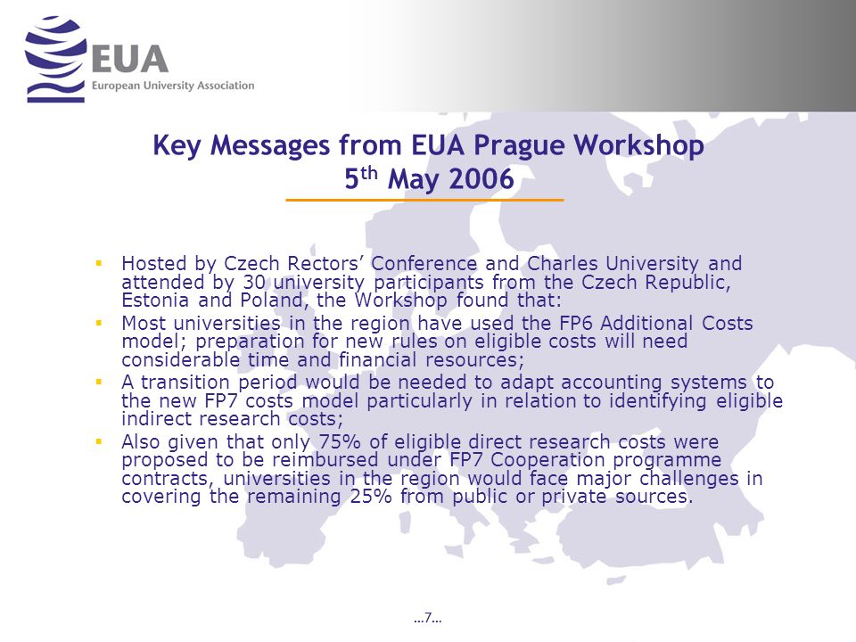 …7… Key Messages from EUA Prague Workshop 5 th May 2006 Hosted by Czech Rectors Conference and Charles University and attended by 30 university participants from the Czech Republic, Estonia and Poland, the Workshop found that: Most universities in the region have used the FP6 Additional Costs model; preparation for new rules on eligible costs will need considerable time and financial resources; A transition period would be needed to adapt accounting systems to the new FP7 costs model particularly in relation to identifying eligible indirect research costs; Also given that only 75% of eligible direct research costs were proposed to be reimbursed under FP7 Cooperation programme contracts, universities in the region would face major challenges in covering the remaining 25% from public or private sources.