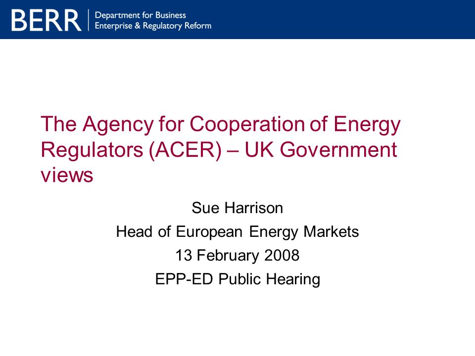 The Agency for Cooperation of Energy Regulators (ACER) – UK Government views Sue Harrison Head of European Energy Markets 13 February 2008 EPP-ED Public Hearing
