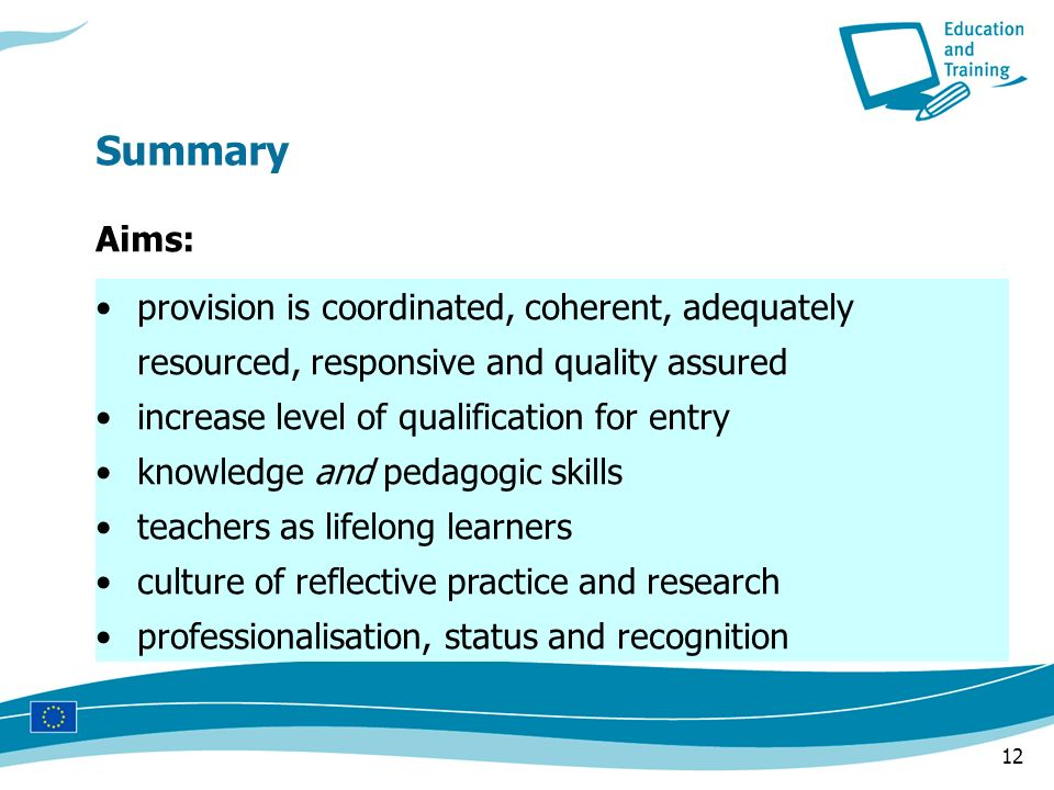 12 provision is coordinated, coherent, adequately resourced, responsive and quality assured increase level of qualification for entry knowledge and pedagogic skills teachers as lifelong learners culture of reflective practice and research professionalisation, status and recognition Summary Aims: