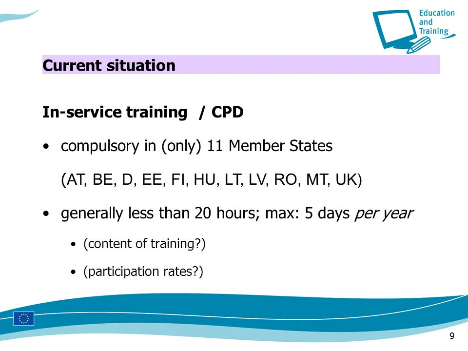 9 In-service training / CPD compulsory in (only) 11 Member States ( AT, BE, D, EE, FI, HU, LT, LV, RO, MT, UK) generally less than 20 hours; max: 5 days per year (content of training ) (participation rates ) Current situation