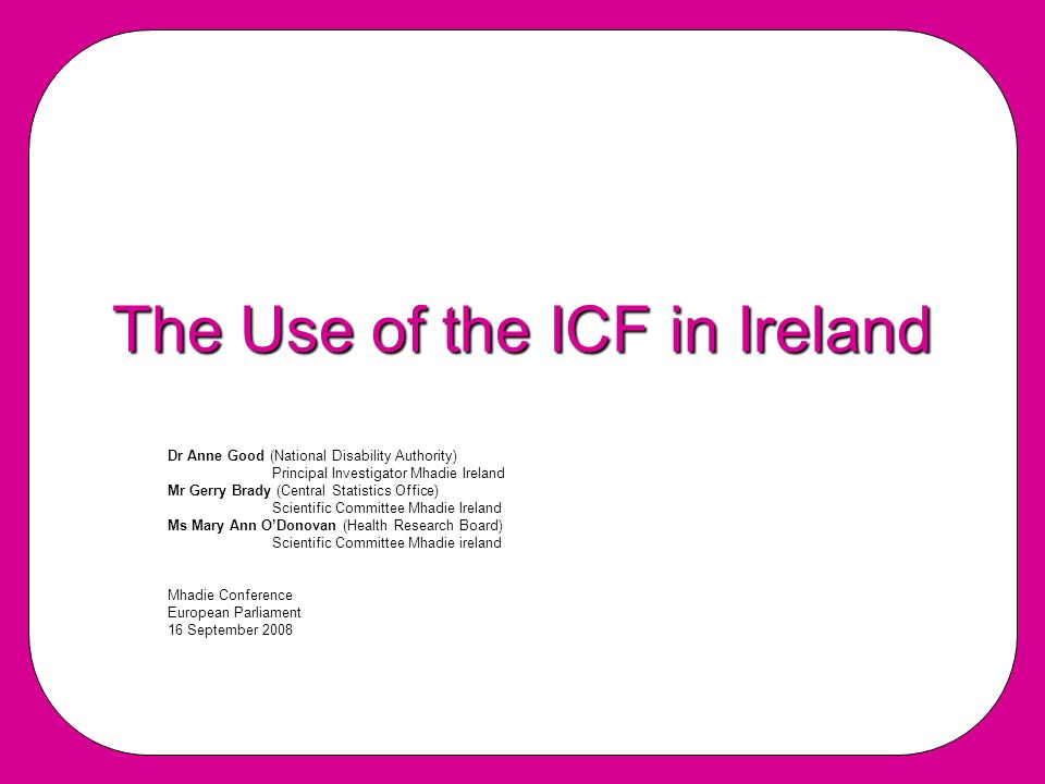 The Use of the ICF in Ireland Dr Anne Good (National Disability Authority) PrincipaI Investigator Mhadie Ireland Mr Gerry Brady (Central Statistics Office) Scientific Committee Mhadie Ireland Ms Mary Ann ODonovan (Health Research Board) Scientific Committee Mhadie ireland Mhadie Conference European Parliament 16 September 2008
