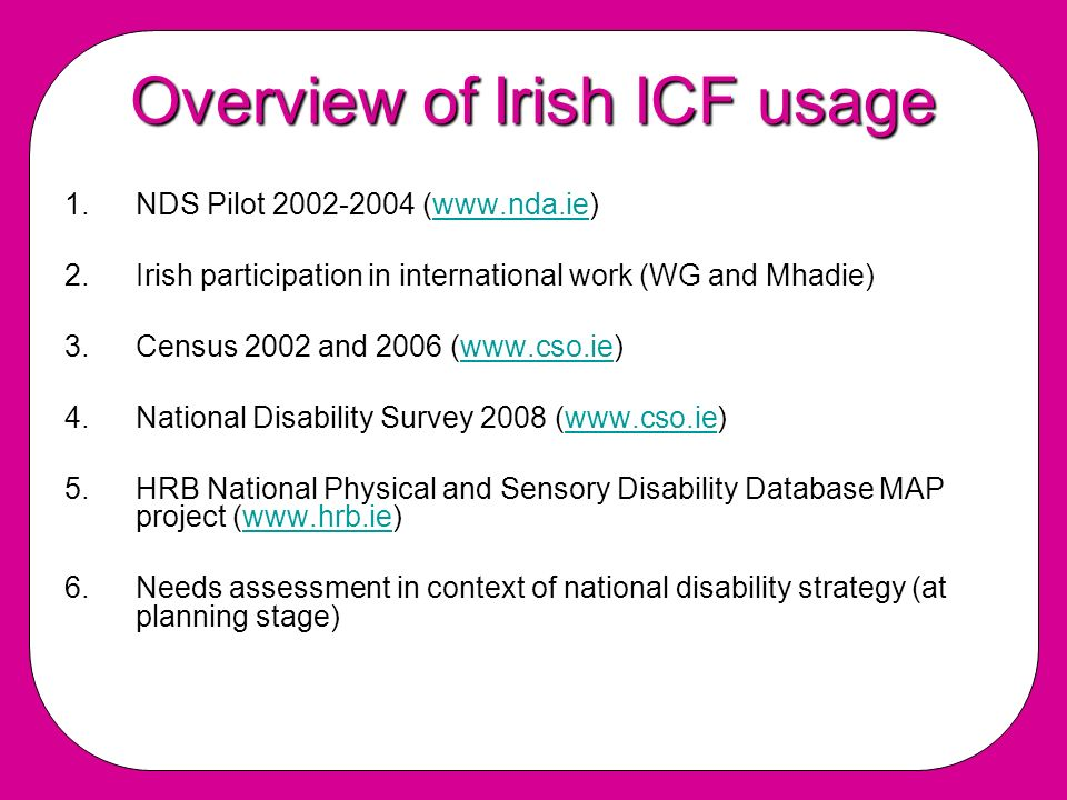 Overview of Irish ICF usage 1.NDS Pilot 2002-2004 (www.nda.ie)www.nda.ie 2.Irish participation in international work (WG and Mhadie) 3.Census 2002 and 2006 (www.cso.ie)www.cso.ie 4.National Disability Survey 2008 (www.cso.ie)www.cso.ie 5.HRB National Physical and Sensory Disability Database MAP project (www.hrb.ie)www.hrb.ie 6.Needs assessment in context of national disability strategy (at planning stage)