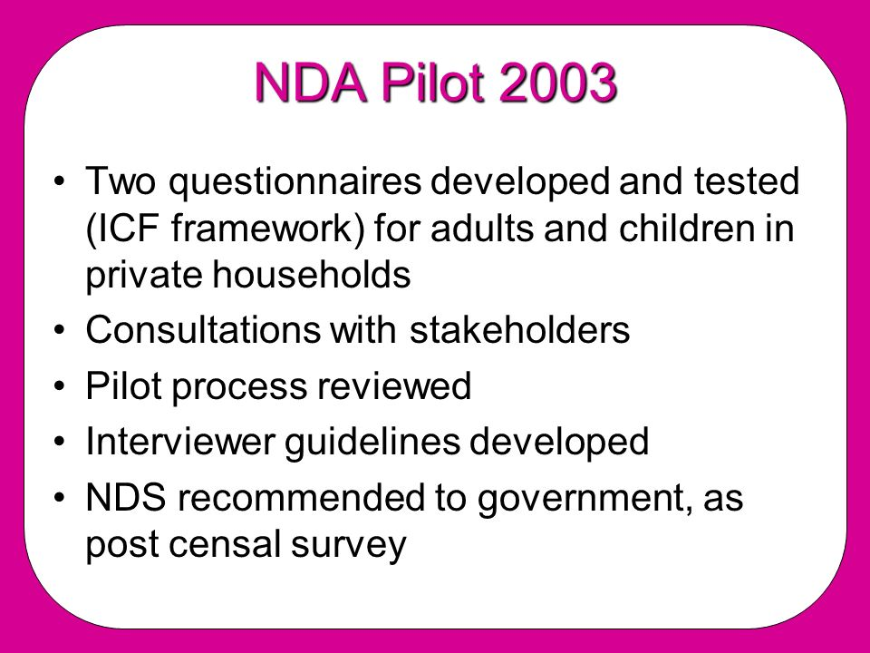 NDA Pilot 2003 Two questionnaires developed and tested (ICF framework) for adults and children in private households Consultations with stakeholders Pilot process reviewed Interviewer guidelines developed NDS recommended to government, as post censal survey