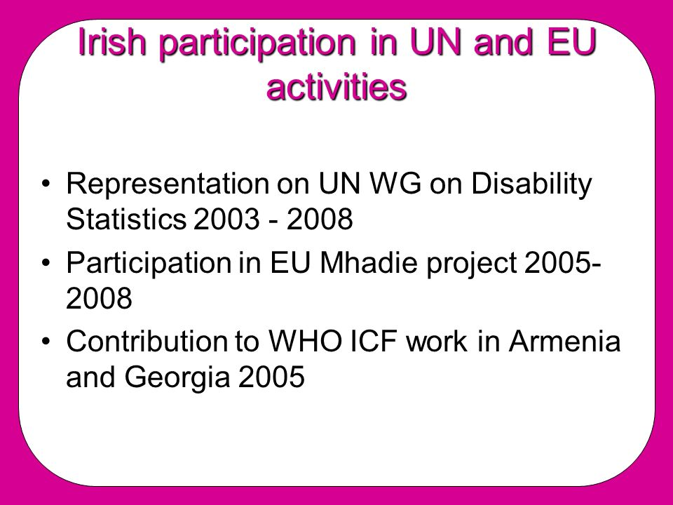 Irish participation in UN and EU activities Representation on UN WG on Disability Statistics 2003 - 2008 Participation in EU Mhadie project 2005- 2008 Contribution to WHO ICF work in Armenia and Georgia 2005