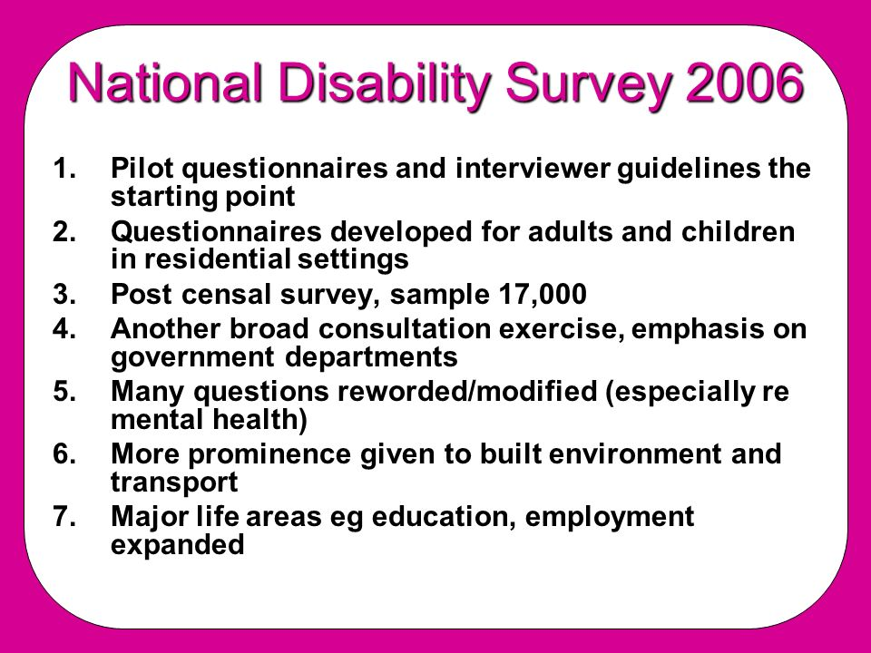 National Disability Survey 2006 1.Pilot questionnaires and interviewer guidelines the starting point 2.Questionnaires developed for adults and children in residential settings 3.Post censal survey, sample 17,000 4.Another broad consultation exercise, emphasis on government departments 5.Many questions reworded/modified (especially re mental health) 6.More prominence given to built environment and transport 7.Major life areas eg education, employment expanded