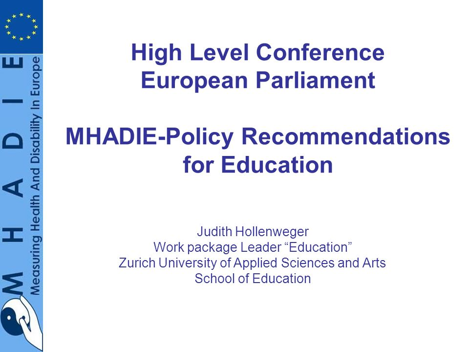 High Level Conference European Parliament MHADIE-Policy Recommendations for Education Judith Hollenweger Work package Leader Education Zurich University of Applied Sciences and Arts School of Education