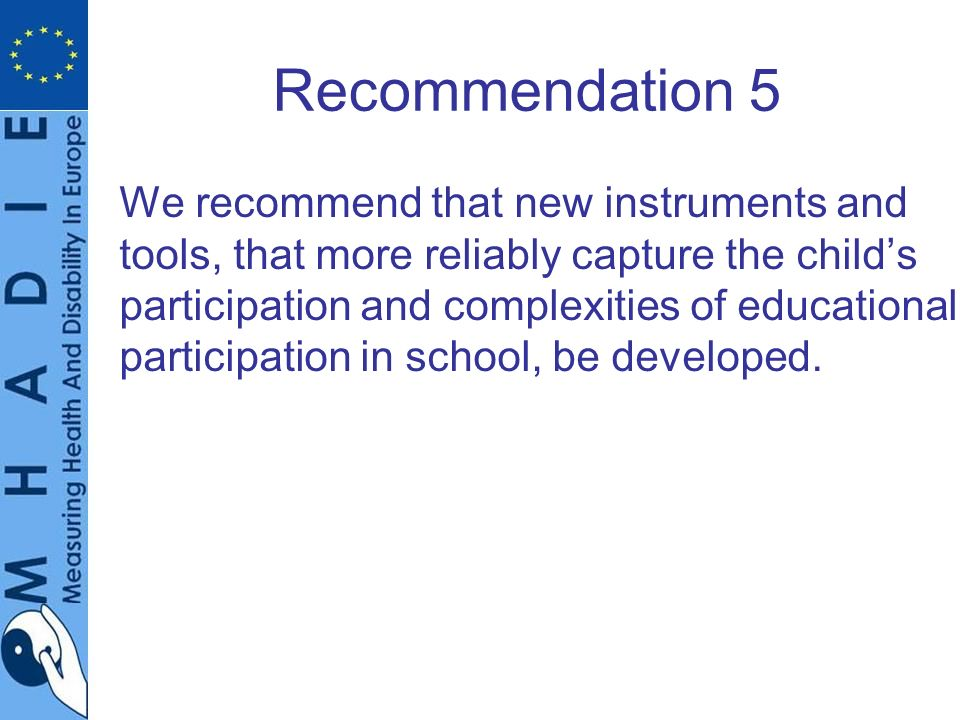 Recommendation 5 We recommend that new instruments and tools, that more reliably capture the childs participation and complexities of educational participation in school, be developed.