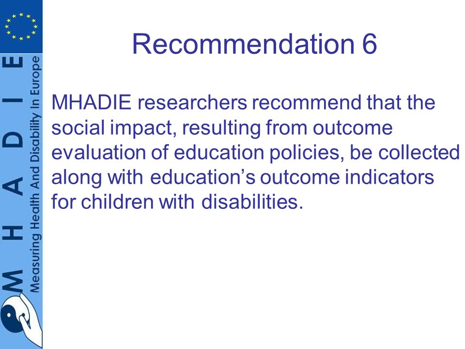 Recommendation 6 MHADIE researchers recommend that the social impact, resulting from outcome evaluation of education policies, be collected along with educations outcome indicators for children with disabilities.