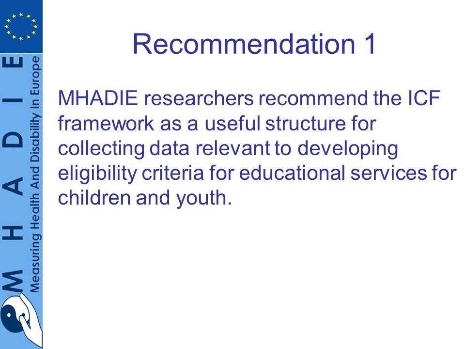 Recommendation 1 MHADIE researchers recommend the ICF framework as a useful structure for collecting data relevant to developing eligibility criteria for educational services for children and youth.