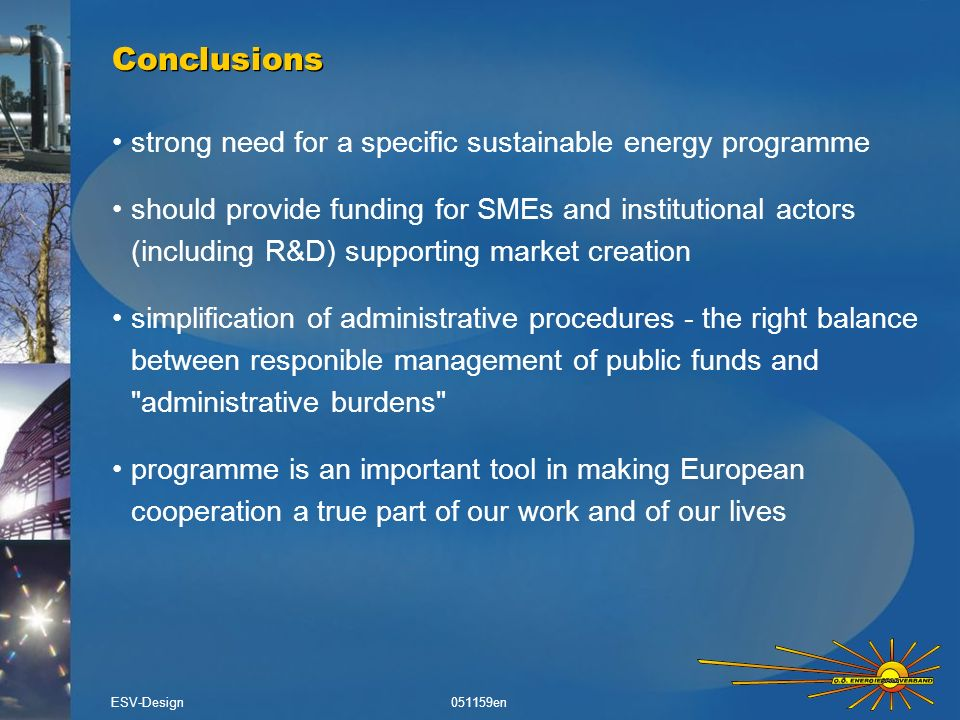 strong need for a specific sustainable energy programme should provide funding for SMEs and institutional actors (including R&D) supporting market creation simplification of administrative procedures - the right balance between responible management of public funds and administrative burdens programme is an important tool in making European cooperation a true part of our work and of our lives Conclusions ESV-Design051159en