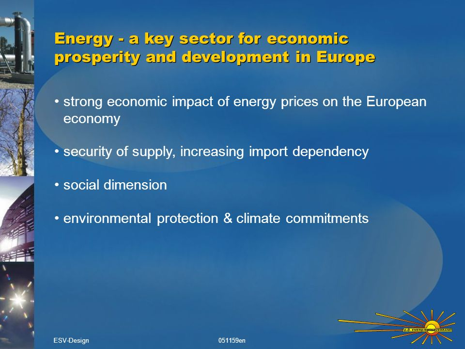 strong economic impact of energy prices on the European economy security of supply, increasing import dependency social dimension environmental protection & climate commitments Energy - a key sector for economic prosperity and development in Europe ESV-Design051159en