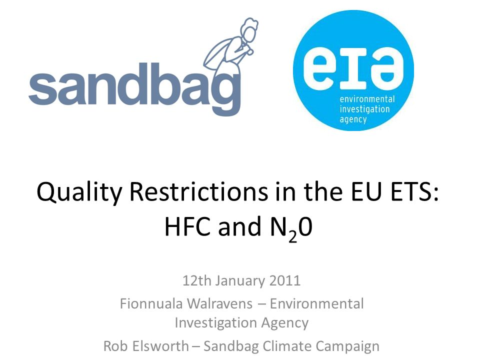 Quality Restrictions in the EU ETS: HFC and N 2 0 12th January 2011 Fionnuala Walravens – Environmental Investigation Agency Rob Elsworth – Sandbag Climate Campaign