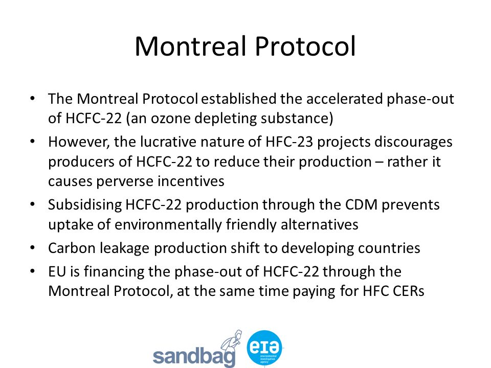 Montreal Protocol The Montreal Protocol established the accelerated phase-out of HCFC-22 (an ozone depleting substance) However, the lucrative nature of HFC-23 projects discourages producers of HCFC-22 to reduce their production – rather it causes perverse incentives Subsidising HCFC-22 production through the CDM prevents uptake of environmentally friendly alternatives Carbon leakage production shift to developing countries EU is financing the phase-out of HCFC-22 through the Montreal Protocol, at the same time paying for HFC CERs