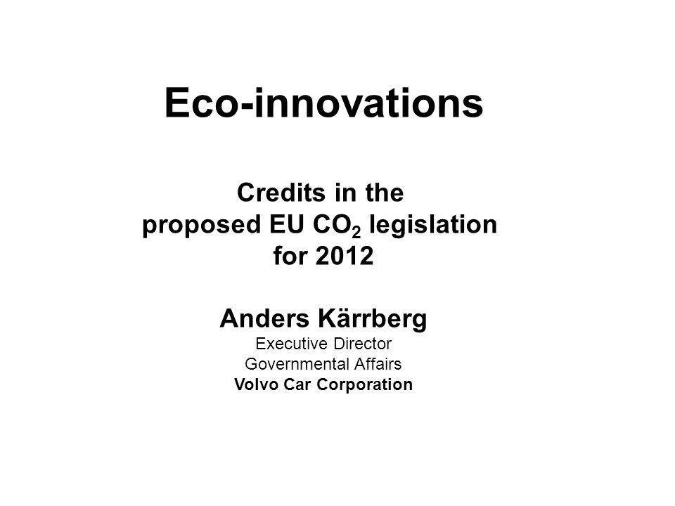 Eco-innovations Credits in the proposed EU CO 2 legislation for 2012 Anders Kärrberg Executive Director Governmental Affairs Volvo Car Corporation