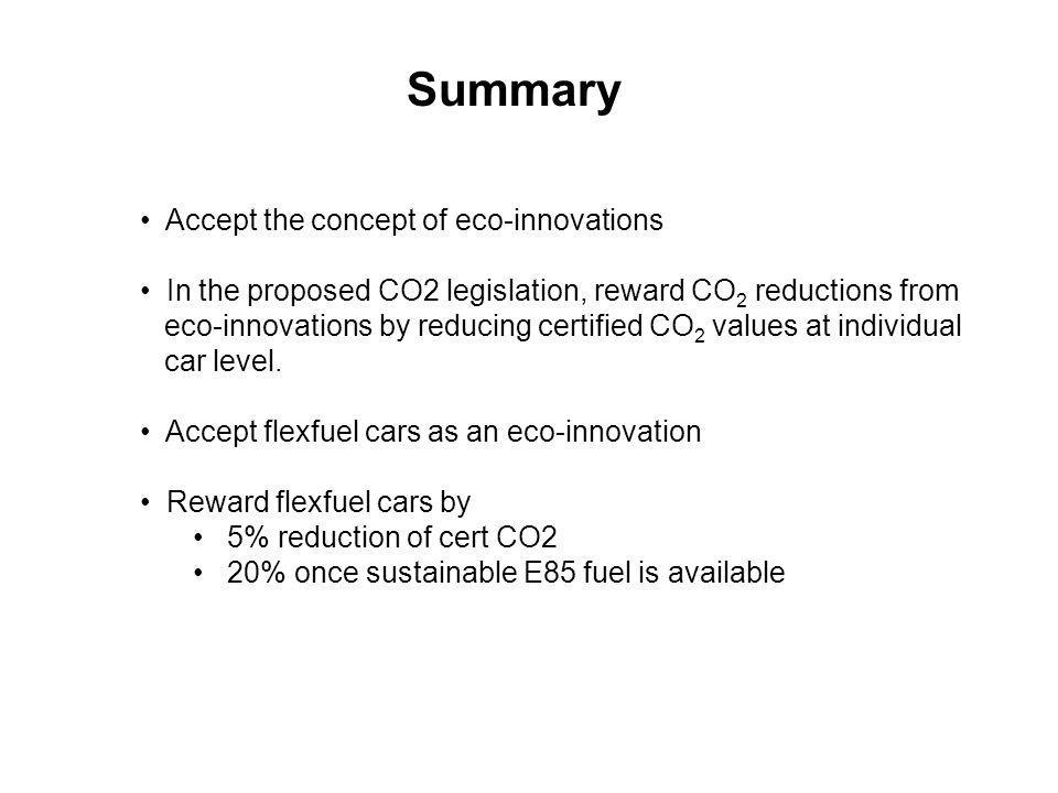 Summary Accept the concept of eco-innovations In the proposed CO2 legislation, reward CO 2 reductions from eco-innovations by reducing certified CO 2 values at individual car level.