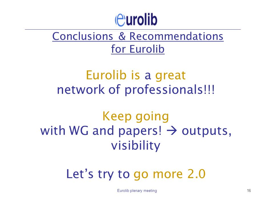Eurolib plenary meeting16 Conclusions & Recommendations for Eurolib Eurolib is a great network of professionals!!.