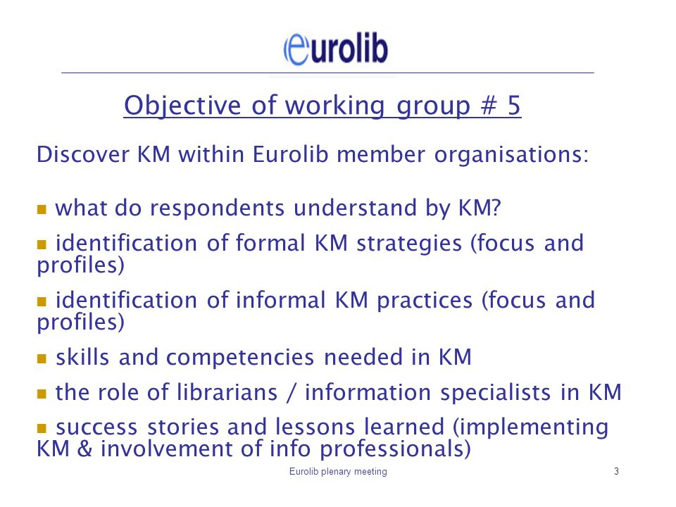 Eurolib plenary meeting3 Objective of working group # 5 Discover KM within Eurolib member organisations: what do respondents understand by KM.