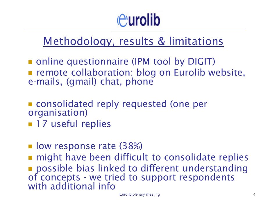 Eurolib plenary meeting4 Methodology, results & limitations online questionnaire (IPM tool by DIGIT) remote collaboration: blog on Eurolib website, e-mails, (gmail) chat, phone consolidated reply requested (one per organisation) 17 useful replies low response rate (38%) might have been difficult to consolidate replies possible bias linked to different understanding of concepts - we tried to support respondents with additional info