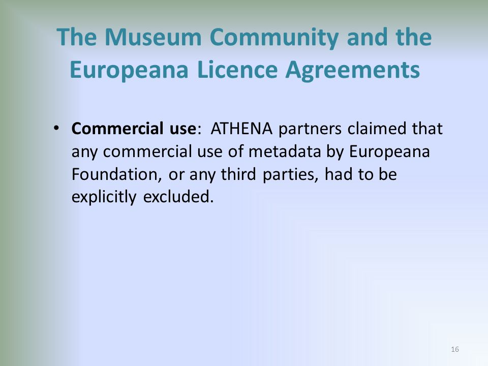 Commercial use: ATHENA partners claimed that any commercial use of metadata by Europeana Foundation, or any third parties, had to be explicitly excluded.