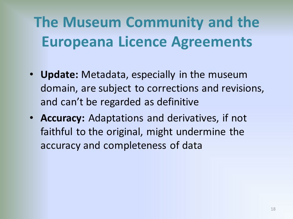 Update: Metadata, especially in the museum domain, are subject to corrections and revisions, and cant be regarded as definitive Accuracy: Adaptations and derivatives, if not faithful to the original, might undermine the accuracy and completeness of data The Museum Community and the Europeana Licence Agreements 18