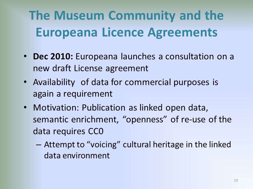 The Museum Community and the Europeana Licence Agreements Dec 2010: Europeana launches a consultation on a new draft License agreement Availability of data for commercial purposes is again a requirement Motivation: Publication as linked open data, semantic enrichment, openness of re-use of the data requires CC0 – Attempt to voicing cultural heritage in the linked data environment 19