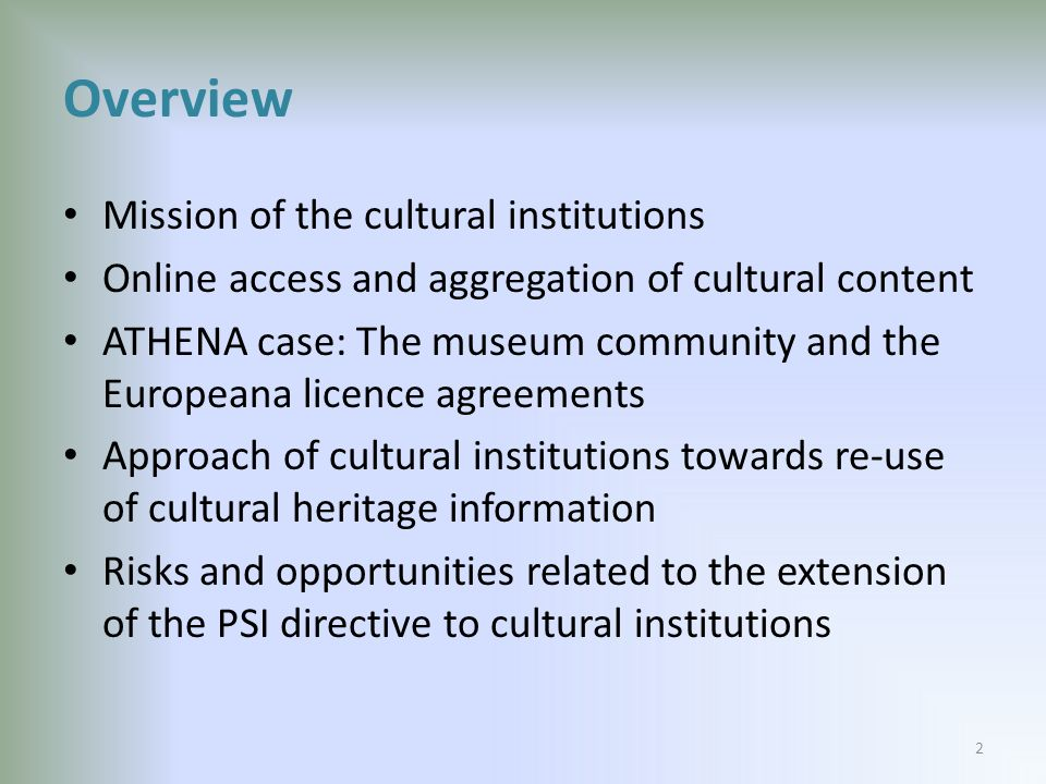Overview Mission of the cultural institutions Online access and aggregation of cultural content ATHENA case: The museum community and the Europeana licence agreements Approach of cultural institutions towards re-use of cultural heritage information Risks and opportunities related to the extension of the PSI directive to cultural institutions 2