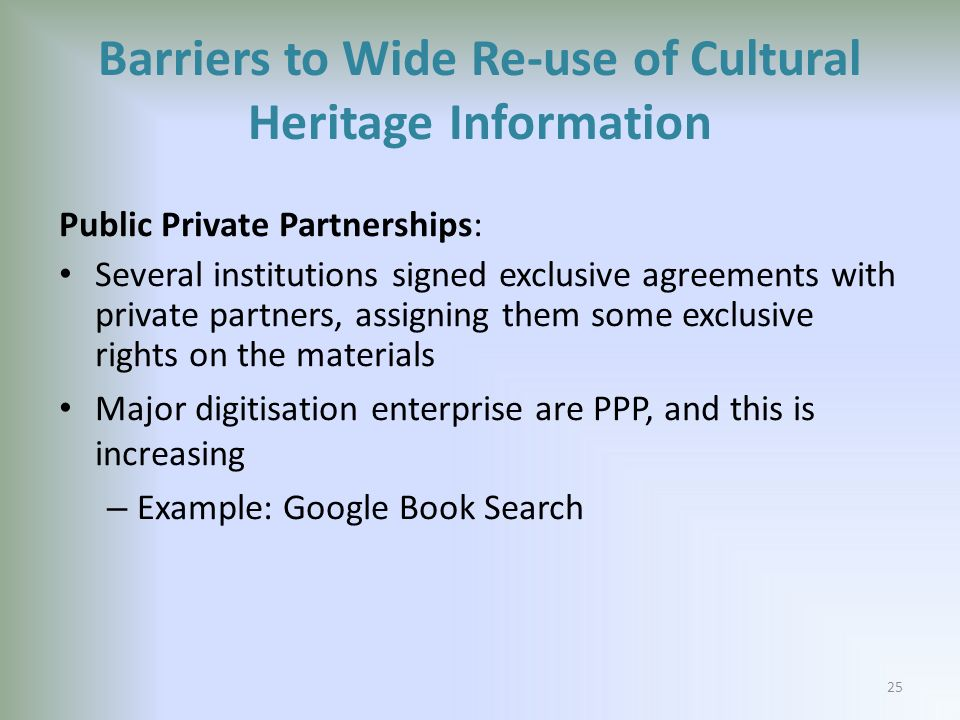 Barriers to Wide Re-use of Cultural Heritage Information Public Private Partnerships: Several institutions signed exclusive agreements with private partners, assigning them some exclusive rights on the materials Major digitisation enterprise are PPP, and this is increasing – Example: Google Book Search 25