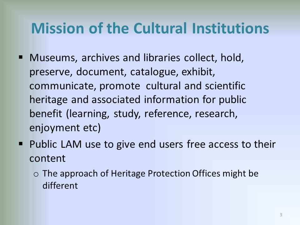 Mission of the Cultural Institutions Museums, archives and libraries collect, hold, preserve, document, catalogue, exhibit, communicate, promote cultural and scientific heritage and associated information for public benefit (learning, study, reference, research, enjoyment etc) Public LAM use to give end users free access to their content o The approach of Heritage Protection Offices might be different 3
