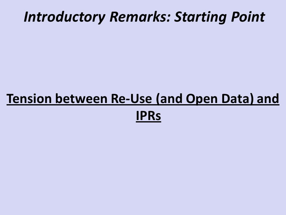 Introductory Remarks: Starting Point Tension between Re-Use (and Open Data) and IPRs