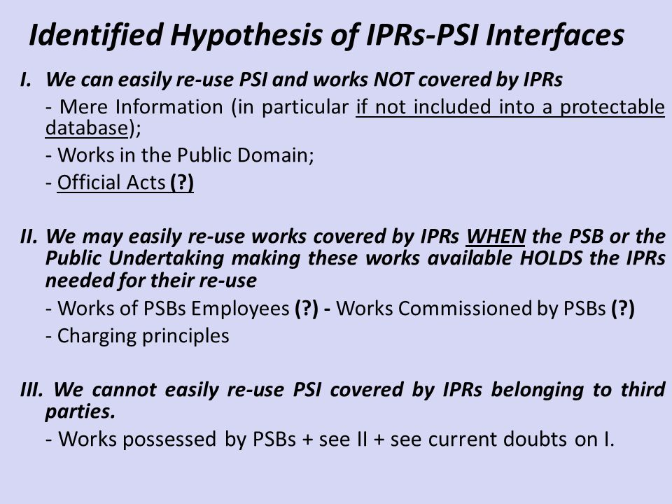 Identified Hypothesis of IPRs-PSI Interfaces I.We can easily re-use PSI and works NOT covered by IPRs - Mere Information (in particular if not included into a protectable database); - Works in the Public Domain; - Official Acts ( ) II.