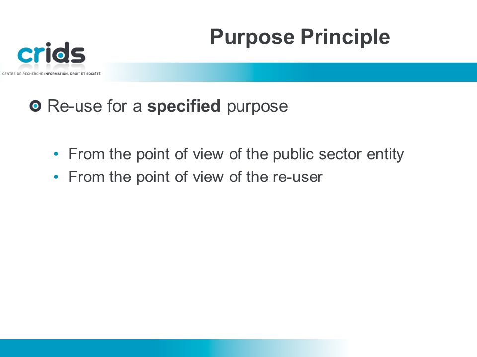 Re-use for a specified purpose From the point of view of the public sector entity From the point of view of the re-user Purpose Principle