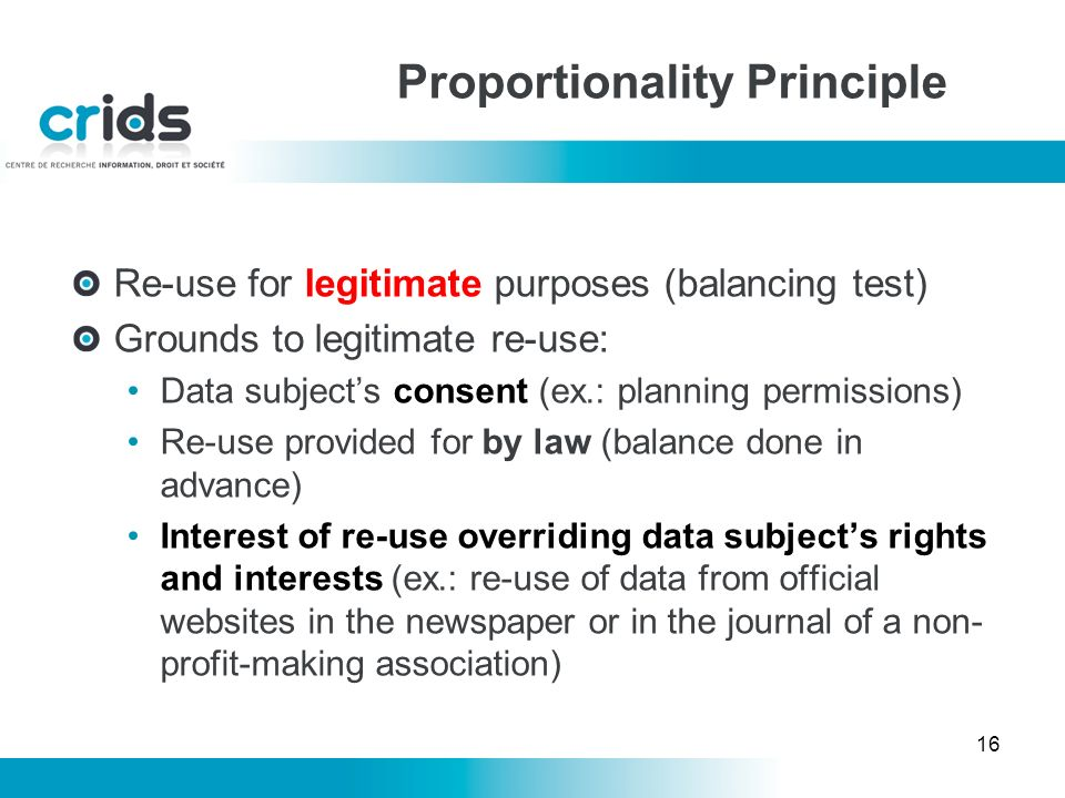 16 Re-use for legitimate purposes (balancing test) Grounds to legitimate re-use: Data subjects consent (ex.: planning permissions) Re-use provided for by law (balance done in advance) Interest of re-use overriding data subjects rights and interests (ex.: re-use of data from official websites in the newspaper or in the journal of a non- profit-making association) Proportionality Principle