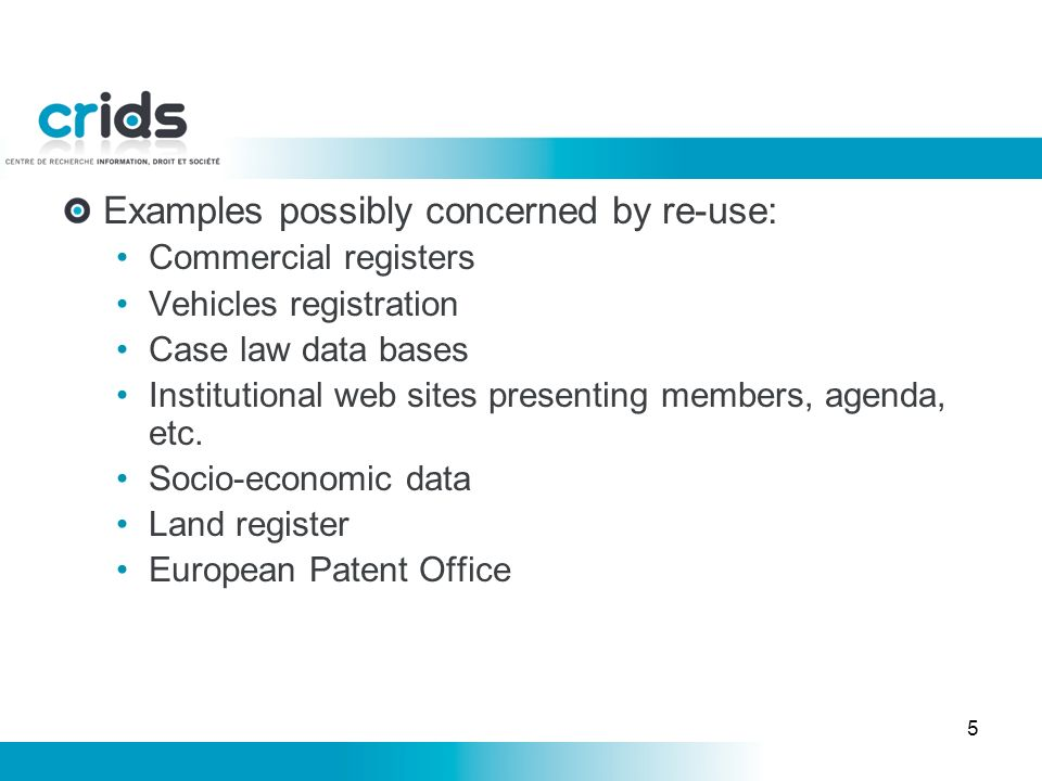 5 Examples possibly concerned by re-use: Commercial registers Vehicles registration Case law data bases Institutional web sites presenting members, agenda, etc.