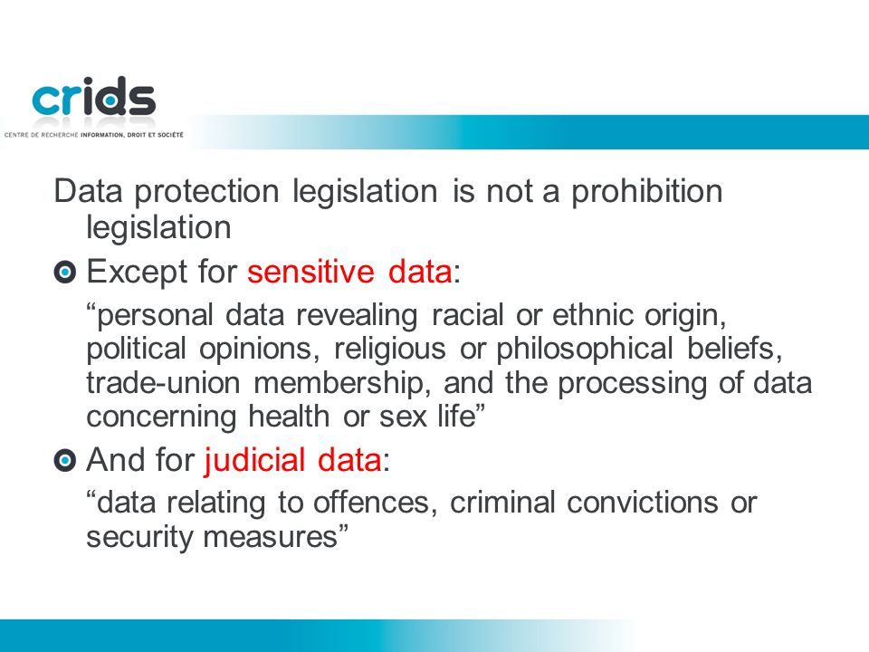 Data protection legislation is not a prohibition legislation Except for sensitive data: personal data revealing racial or ethnic origin, political opinions, religious or philosophical beliefs, trade-union membership, and the processing of data concerning health or sex life And for judicial data: data relating to offences, criminal convictions or security measures
