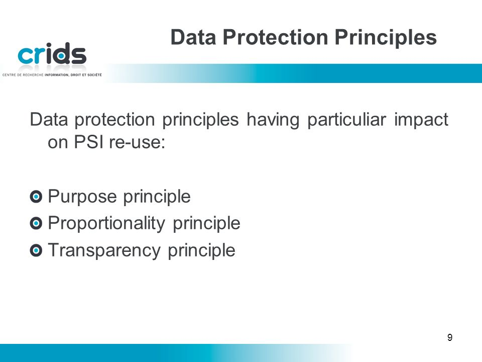 9 Data Protection Principles Data protection principles having particuliar impact on PSI re-use: Purpose principle Proportionality principle Transparency principle
