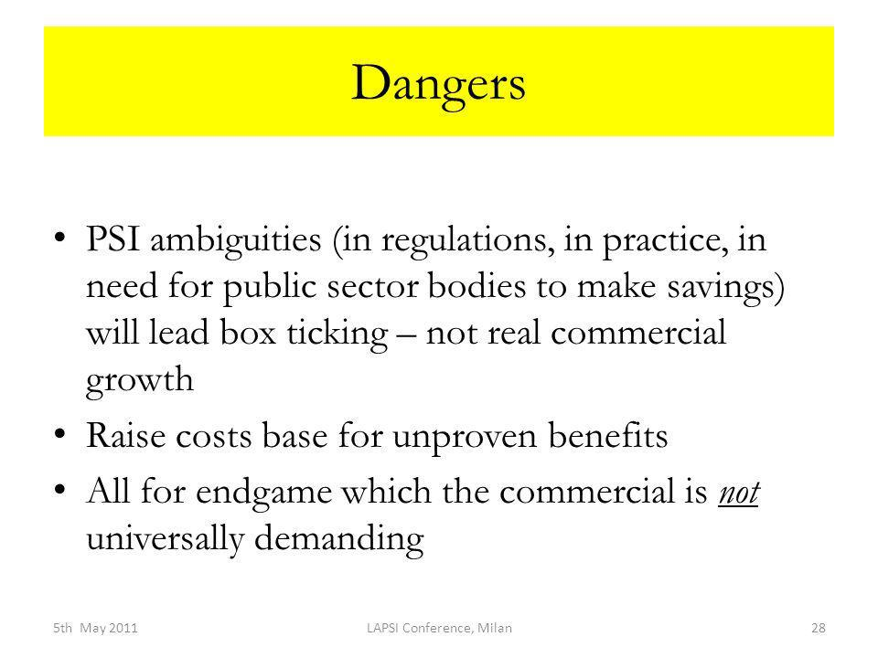 Dangers PSI ambiguities (in regulations, in practice, in need for public sector bodies to make savings) will lead box ticking – not real commercial growth Raise costs base for unproven benefits All for endgame which the commercial is not universally demanding 5th May 2011LAPSI Conference, Milan28