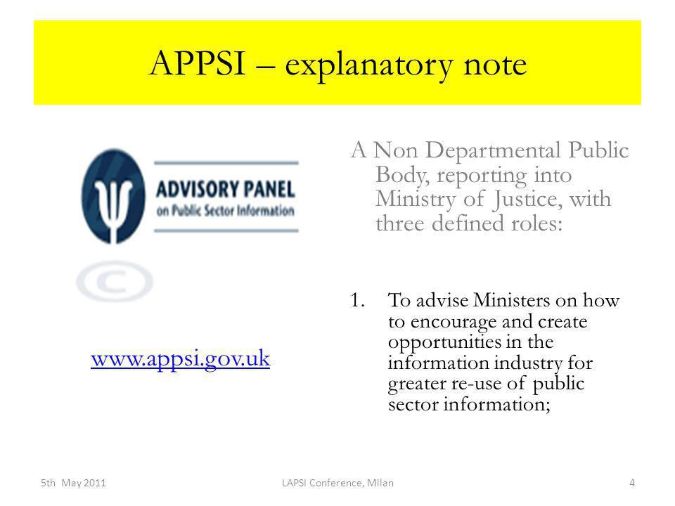 APPSI – explanatory note A Non Departmental Public Body, reporting into Ministry of Justice, with three defined roles: 1.To advise Ministers on how to encourage and create opportunities in the information industry for greater re-use of public sector information; 5th May 2011LAPSI Conference, Milan4 www.appsi.gov.uk