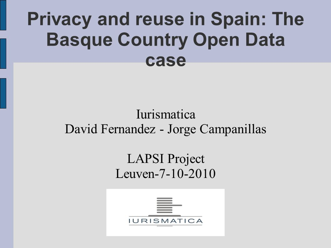 Privacy and reuse in Spain: The Basque Country Open Data case Iurismatica David Fernandez - Jorge Campanillas LAPSI Project Leuven-7-10-2010