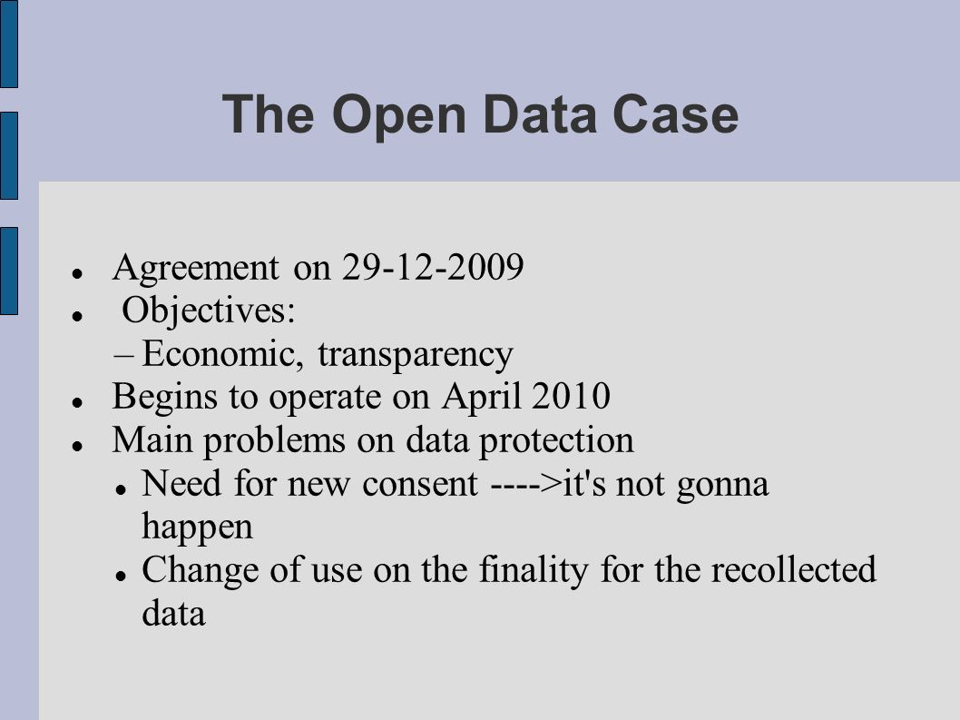 The Open Data Case Agreement on 29-12-2009 Objectives: –Economic, transparency Begins to operate on April 2010 Main problems on data protection Need for new consent ---->it s not gonna happen Change of use on the finality for the recollected data