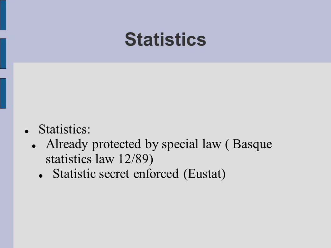 Statistics Statistics: Already protected by special law ( Basque statistics law 12/89) Statistic secret enforced (Eustat)