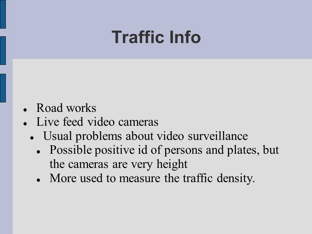 Traffic Info Road works Live feed video cameras Usual problems about video surveillance Possible positive id of persons and plates, but the cameras are very height More used to measure the traffic density.