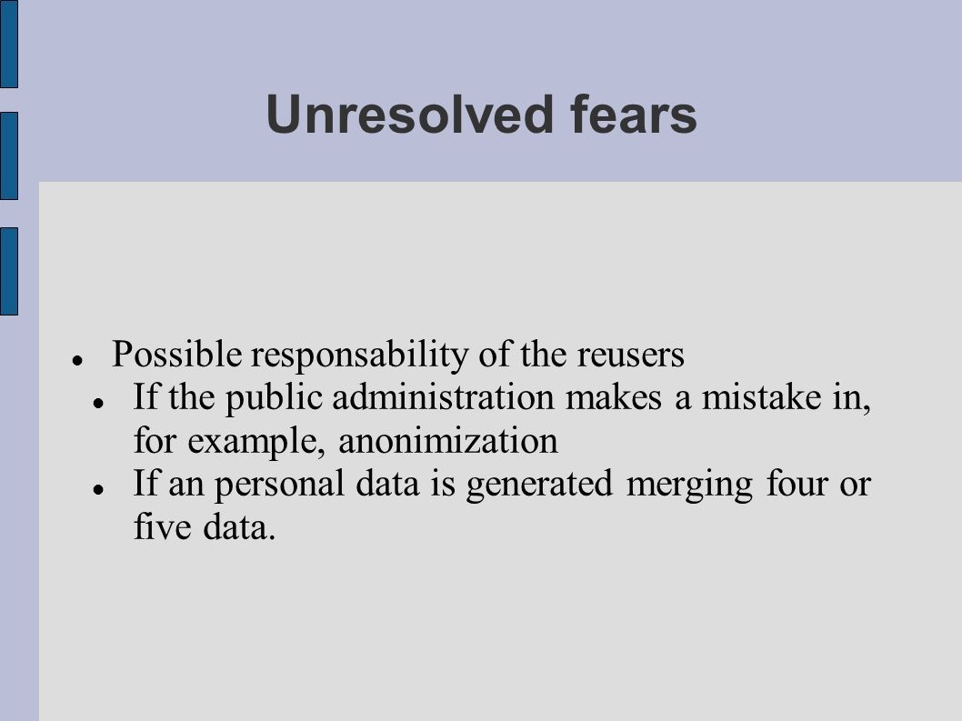 Unresolved fears Possible responsability of the reusers If the public administration makes a mistake in, for example, anonimization If an personal data is generated merging four or five data.