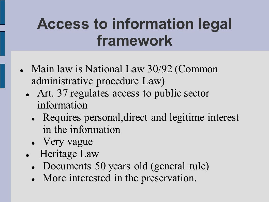 Access to information legal framework Main law is National Law 30/92 (Common administrative procedure Law) Art.