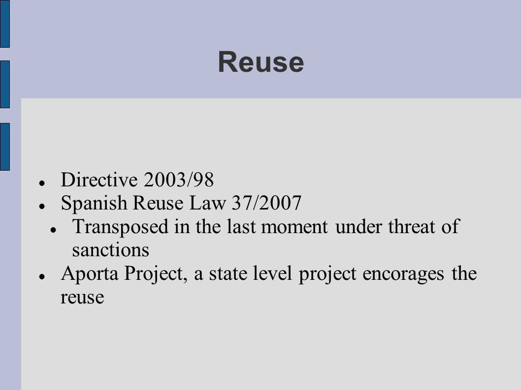 Reuse Directive 2003/98 Spanish Reuse Law 37/2007 Transposed in the last moment under threat of sanctions Aporta Project, a state level project encorages the reuse