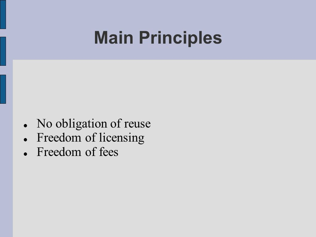 Main Principles No obligation of reuse Freedom of licensing Freedom of fees